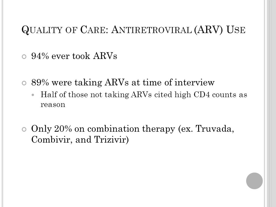 Q UALITY OF C ARE : A NTIRETROVIRAL (ARV) U SE 94% ever took ARVs 89% were taking ARVs at time of interview Half of those not taking ARVs cited high CD4 counts as reason Only 20% on combination therapy (ex.