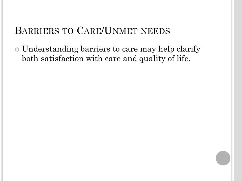 B ARRIERS TO C ARE /U NMET NEEDS Understanding barriers to care may help clarify both satisfaction with care and quality of life.