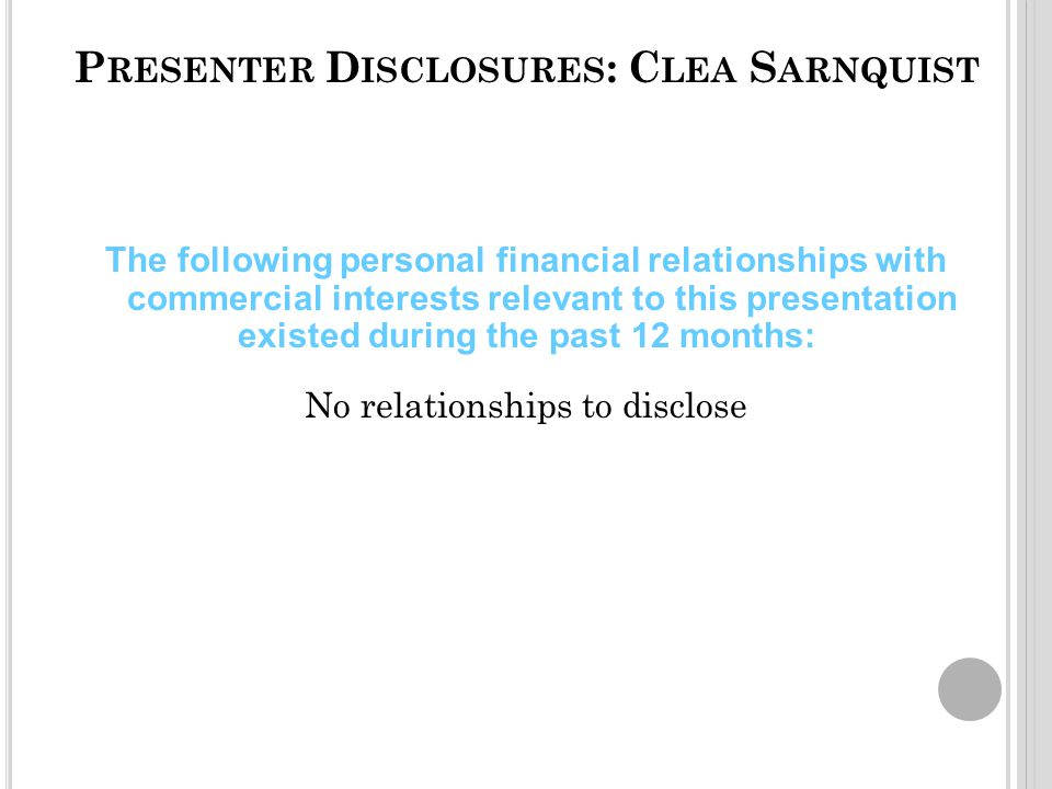 P RESENTER D ISCLOSURES : C LEA S ARNQUIST The following personal financial relationships with commercial interests relevant to this presentation existed during the past 12 months: No relationships to disclose