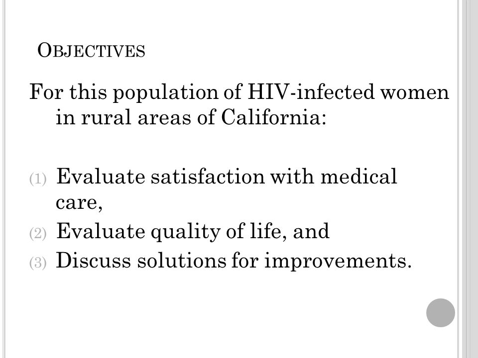 O BJECTIVES For this population of HIV-infected women in rural areas of California: (1) Evaluate satisfaction with medical care, (2) Evaluate quality of life, and (3) Discuss solutions for improvements.