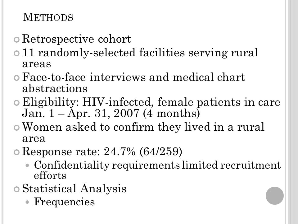 M ETHODS Retrospective cohort 11 randomly-selected facilities serving rural areas Face-to-face interviews and medical chart abstractions Eligibility: HIV-infected, female patients in care Jan.