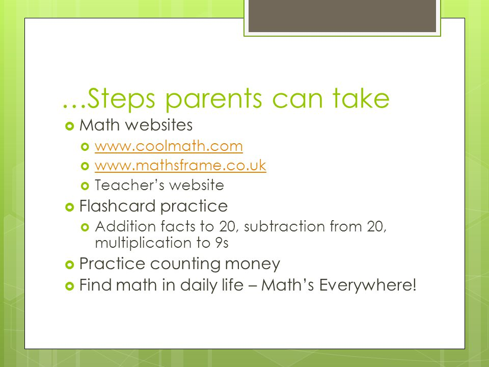 …Steps parents can take  Math websites  www.coolmath.com www.coolmath.com  www.mathsframe.co.uk www.mathsframe.co.uk  Teacher's website  Flashcard practice  Addition facts to 20, subtraction from 20, multiplication to 9s  Practice counting money  Find math in daily life – Math's Everywhere!