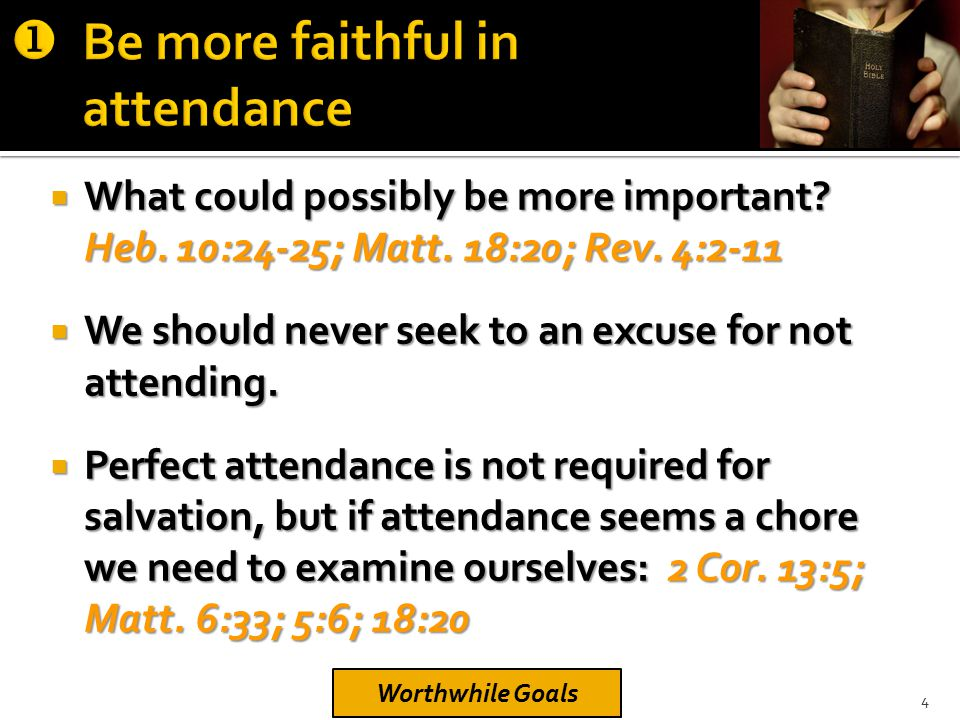  What could possibly be more important? Heb. 10:24-25; Matt. 18:20; Rev. 4:2-11  We should never seek to an excuse for not attending.  Perfect atte