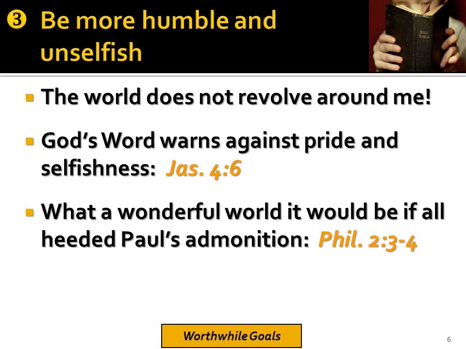  The world does not revolve around me!  God's Word warns against pride and selfishness: Jas. 4:6  What a wonderful world it would be if all heeded