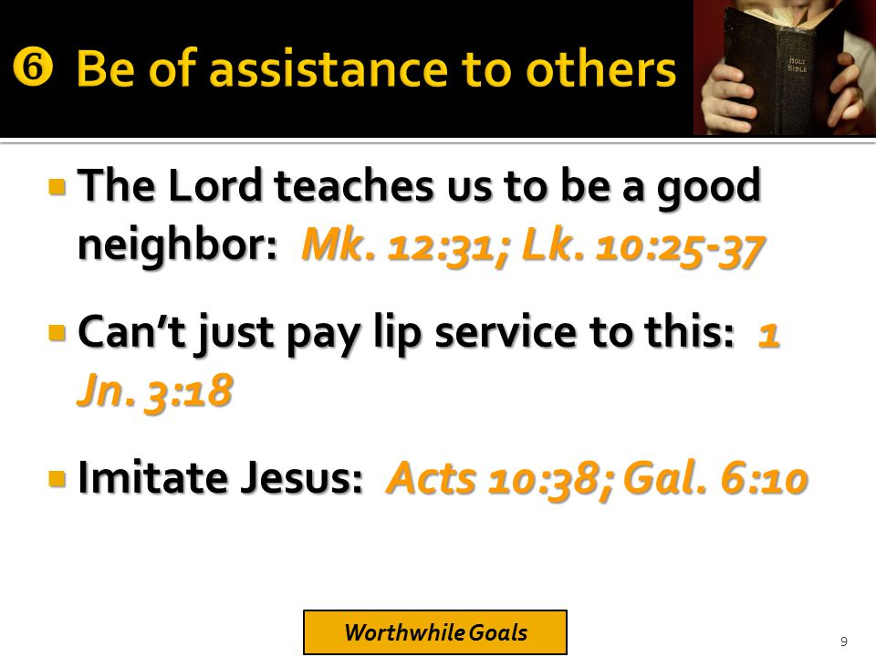  The Lord teaches us to be a good neighbor: Mk. 12:31; Lk. 10:25-37  Can't just pay lip service to this: 1 Jn. 3:18  Imitate Jesus: Acts 10:38; Gal