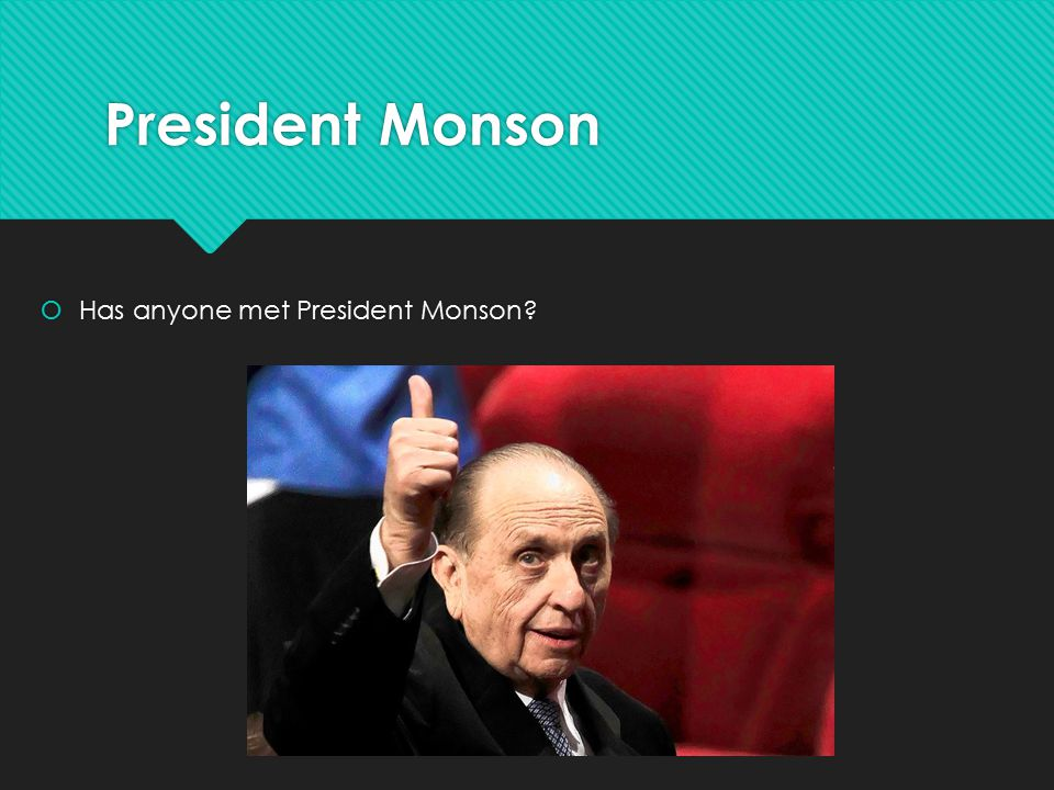 President Monson  Has anyone met President Monson