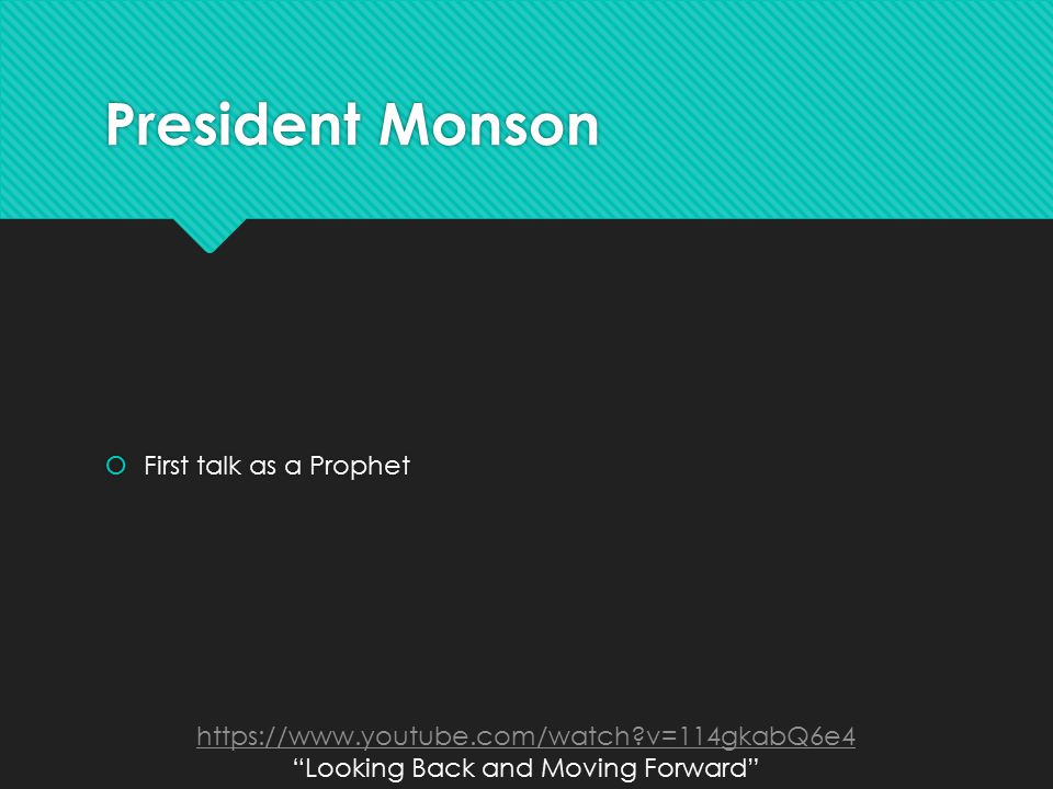 President Monson  First talk as a Prophet https://www.youtube.com/watch v=114gkabQ6e4 Looking Back and Moving Forward