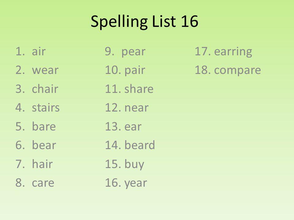Spelling List 16 1.air 2.wear 3.chair 4.stairs 5.bare 6.bear 7.hair 8.care 9.pear 10.