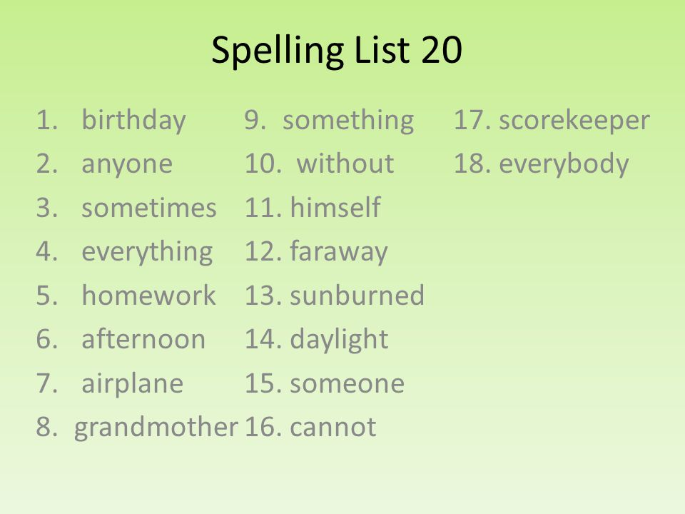 Spelling List 20 1. birthday 2. anyone 3. sometimes 4. everything 5. homework 6. afternoon 7. airplane 8.grandmother 9.something 10. without 11. himse