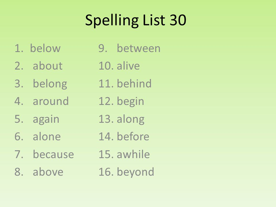 Spelling List 30 1.below 2. about 3. belong 4. around 5. again 6. alone 7. because 8. above 9. between 10. alive 11. behind 12. begin 13. along 14. be