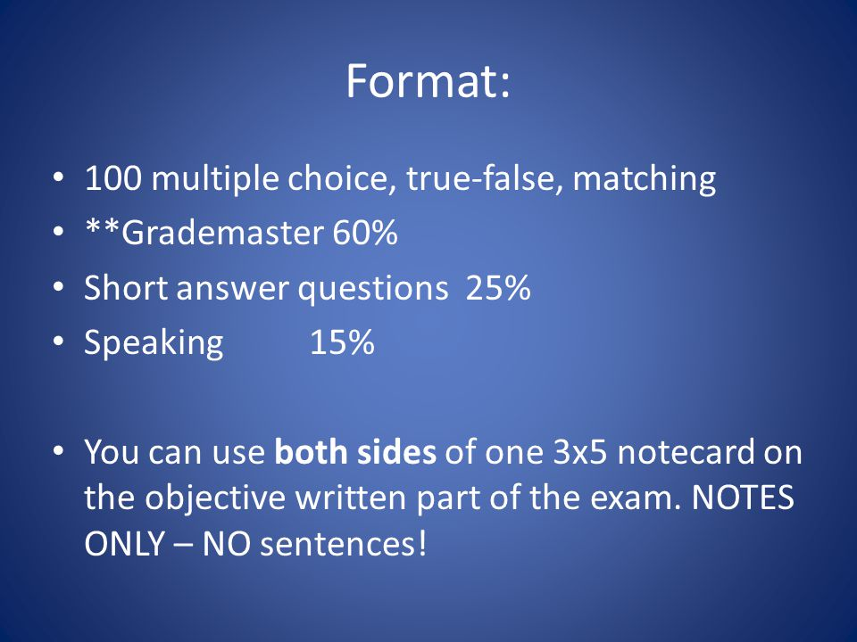 Format: 100 multiple choice, true-false, matching **Grademaster 60% Short answer questions 25% Speaking15% You can use both sides of one 3x5 notecard on the objective written part of the exam.