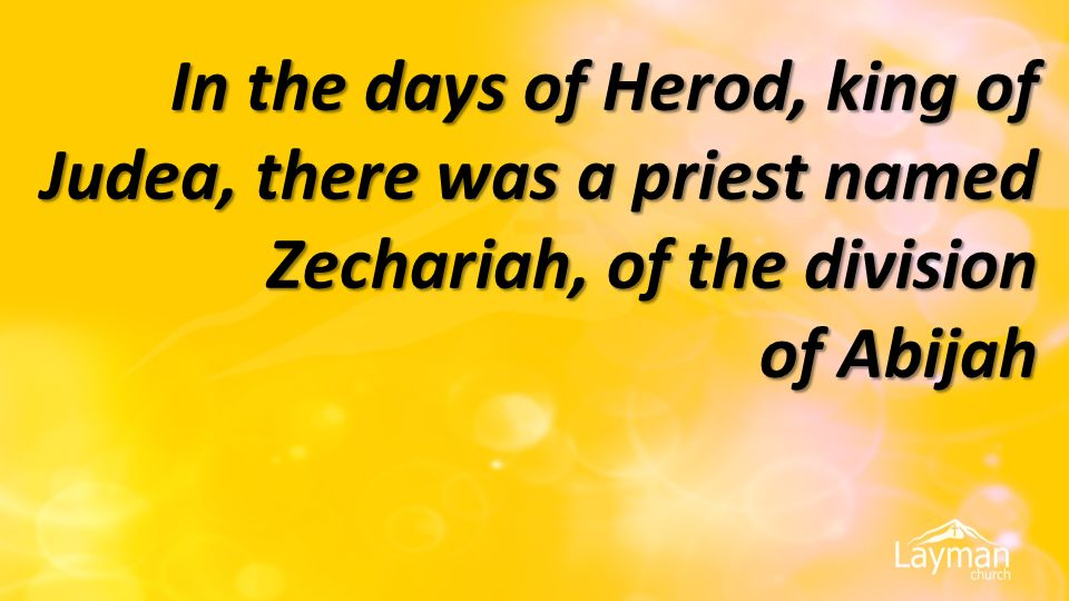 In the days of Herod, king of Judea, there was a priest named Zechariah, of the division of Abijah