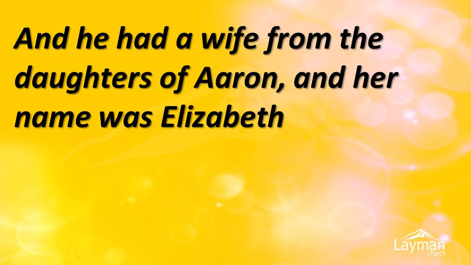 And he had a wife from the daughters of Aaron, and her name was Elizabeth