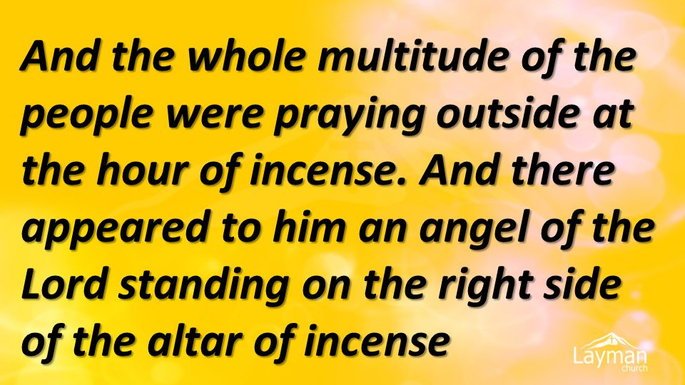 And the whole multitude of the people were praying outside at the hour of incense. And there appeared to him an angel of the Lord standing on the righ