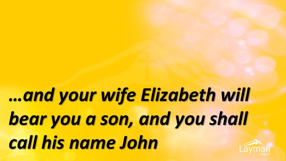 …and your wife Elizabeth will bear you a son, and you shall call his name John