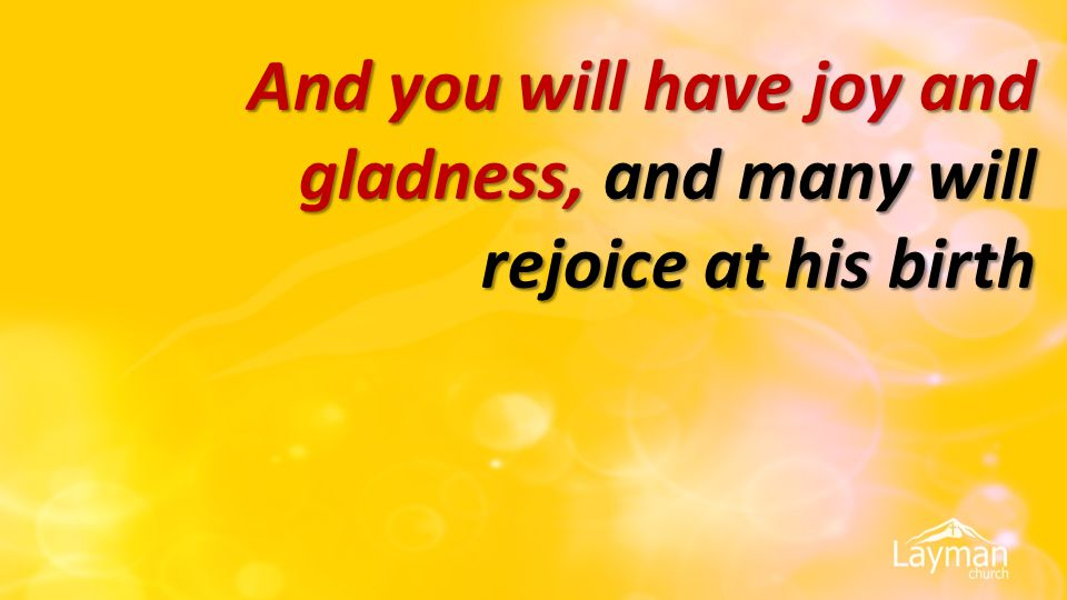 And you will have joy and gladness, and many will rejoice at his birth