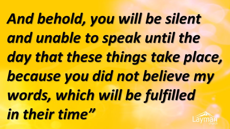 And behold, you will be silent and unable to speak until the day that these things take place, because you did not believe my words, which will be fulfilled in their time
