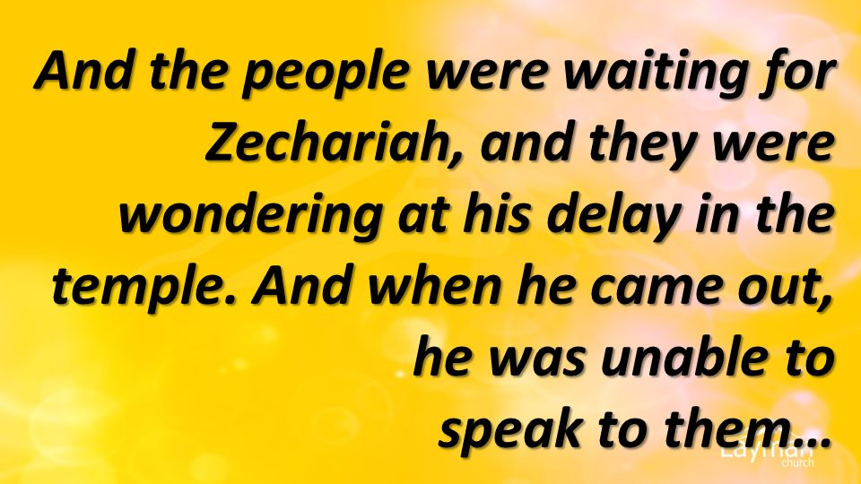And the people were waiting for Zechariah, and they were wondering at his delay in the temple.