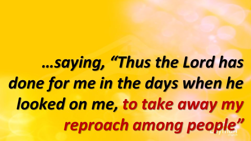 …saying, Thus the Lord has done for me in the days when he looked on me, to take away my reproach among people