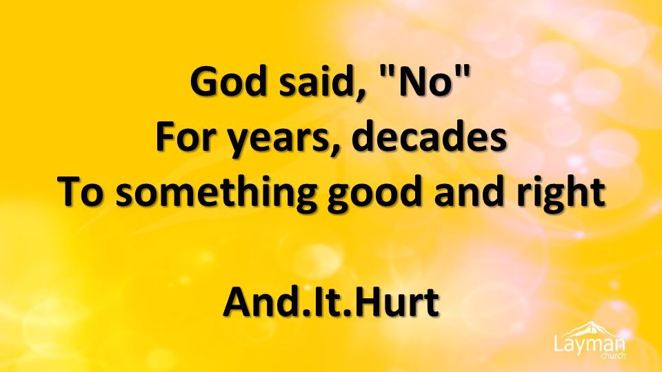 God said, No For years, decades To something good and right And.It.Hurt