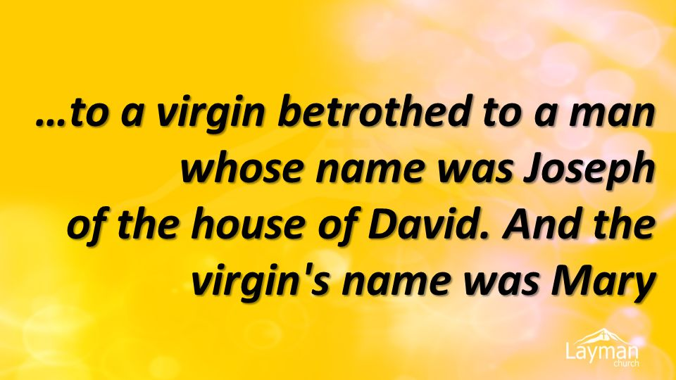 …to a virgin betrothed to a man whose name was Joseph of the house of David.