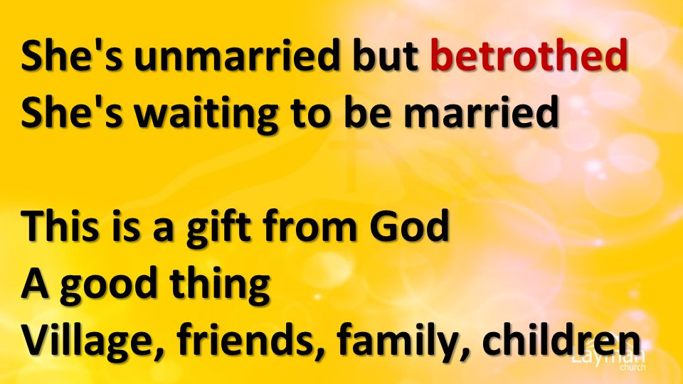 She's unmarried but betrothed She's waiting to be married This is a gift from God A good thing Village, friends, family, children