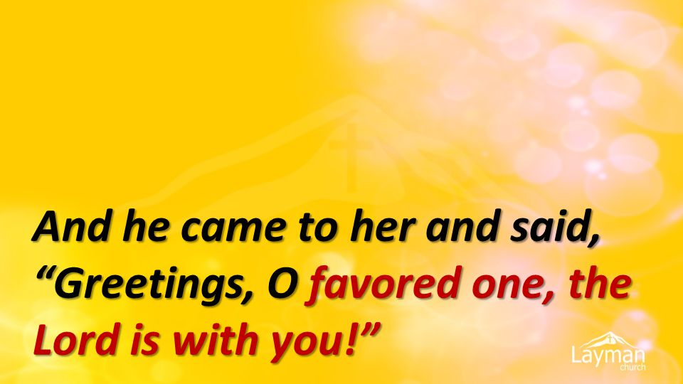 And he came to her and said, Greetings, O favored one, the Lord is with you!