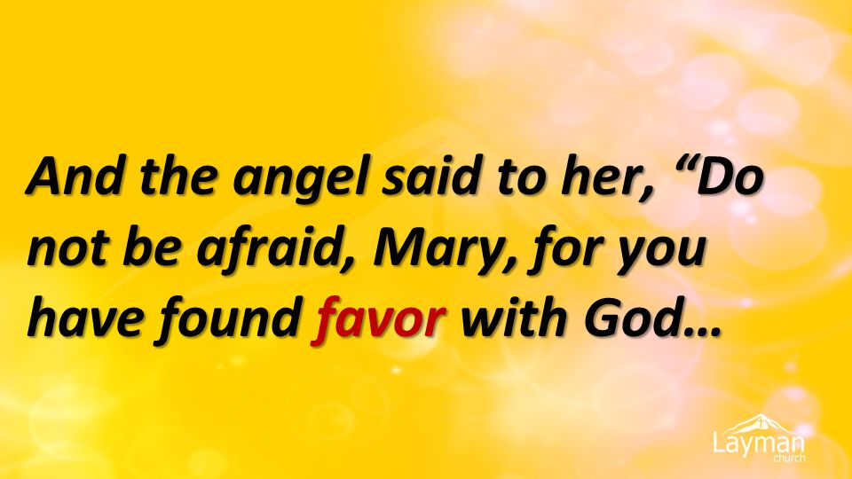 """And the angel said to her, """"Do not be afraid, Mary, for you have found favor with God…"""