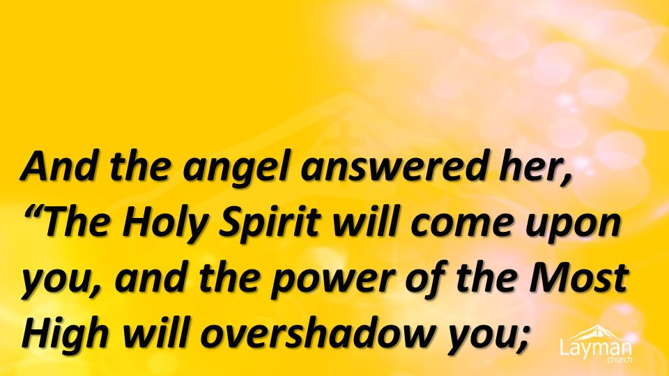"""And the angel answered her, """"The Holy Spirit will come upon you, and the power of the Most High will overshadow you;"""