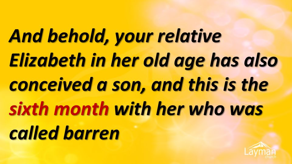And behold, your relative Elizabeth in her old age has also conceived a son, and this is the sixth month with her who was called barren