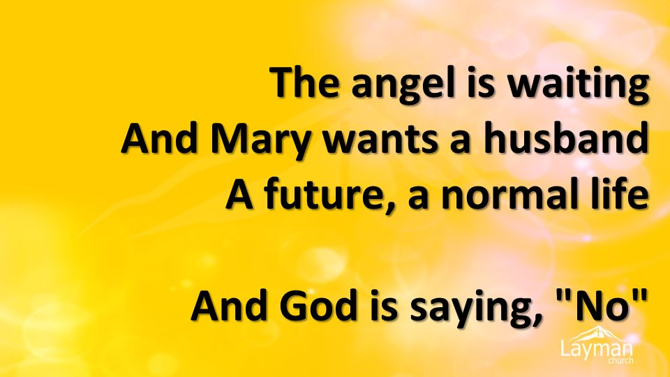 The angel is waiting And Mary wants a husband A future, a normal life And God is saying, No