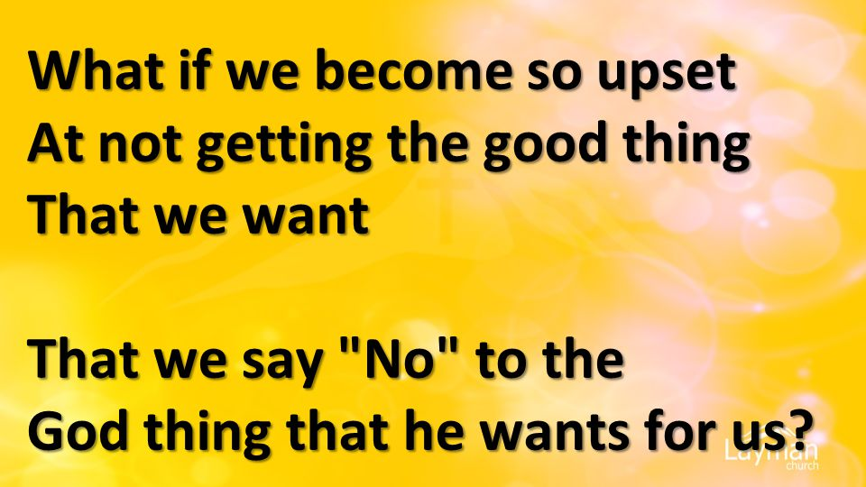 What if we become so upset At not getting the good thing That we want That we say No to the God thing that he wants for us?