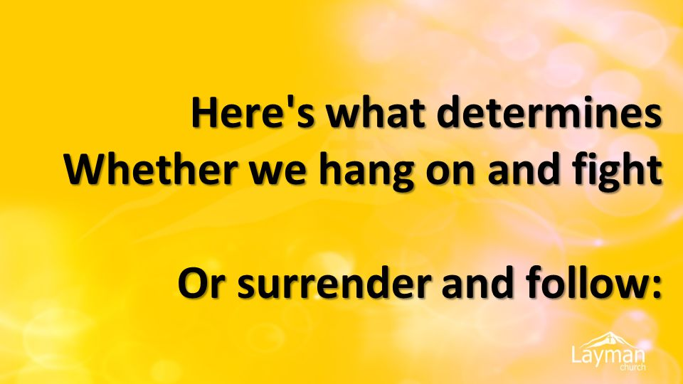 Here's what determines Whether we hang on and fight Or surrender and follow: