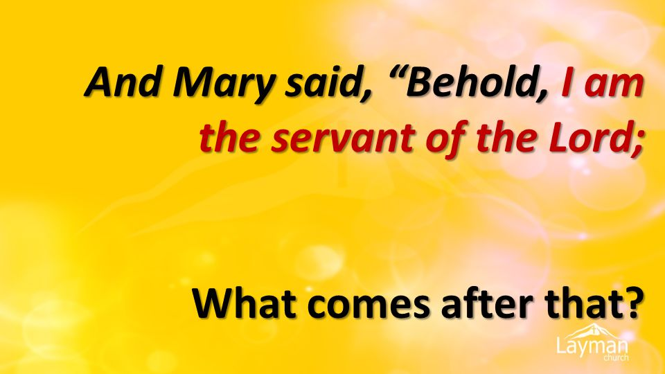 And Mary said, Behold, I am the servant of the Lord; What comes after that?