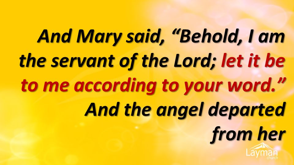 And Mary said, Behold, I am the servant of the Lord; let it be to me according to your word. And the angel departed from her