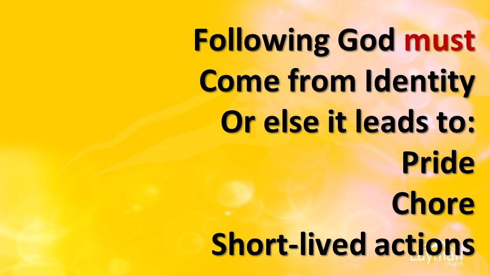 Following God must Come from Identity Or else it leads to: Pride Chore Short-lived actions