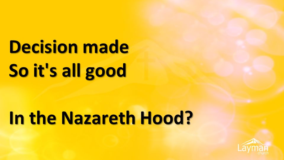 Decision made So it s all good In the Nazareth Hood