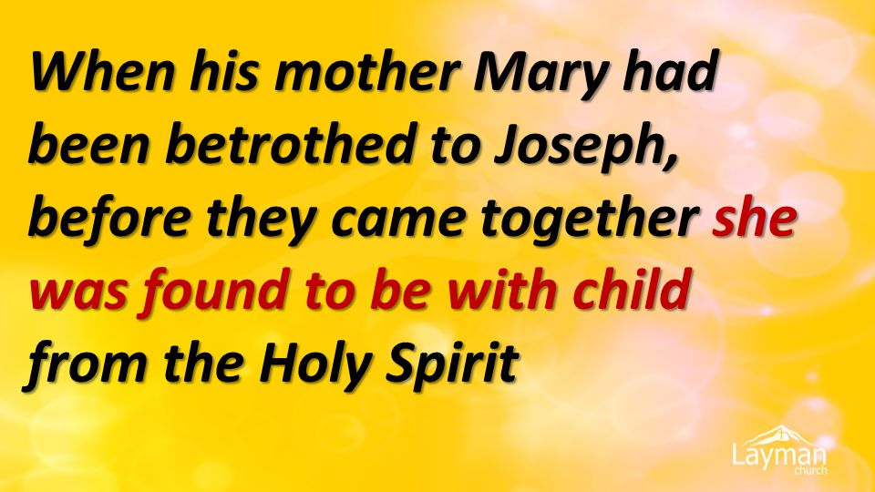 When his mother Mary had been betrothed to Joseph, before they came together she was found to be with child from the Holy Spirit