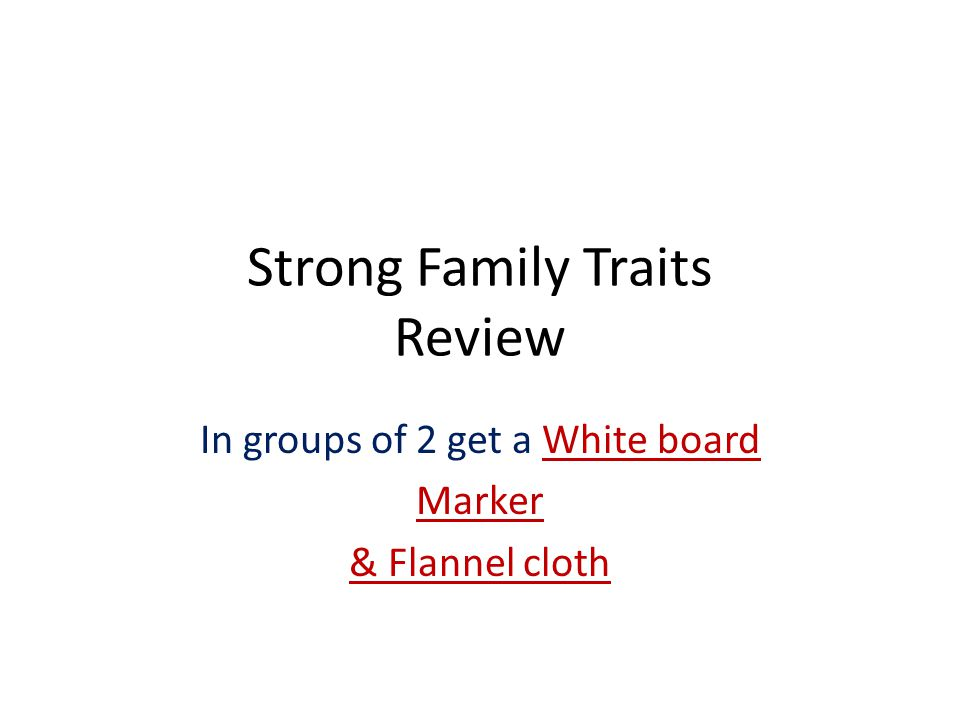 Strong Family Traits Review In groups of 2 get a White board Marker & Flannel cloth