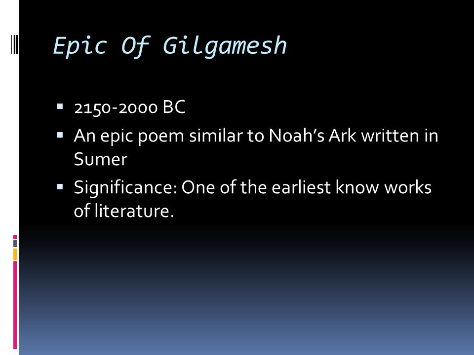 Epic Of Gilgamesh  2150-2000 BC  An epic poem similar to Noah's Ark written in Sumer  Significance: One of the earliest know works of literature.