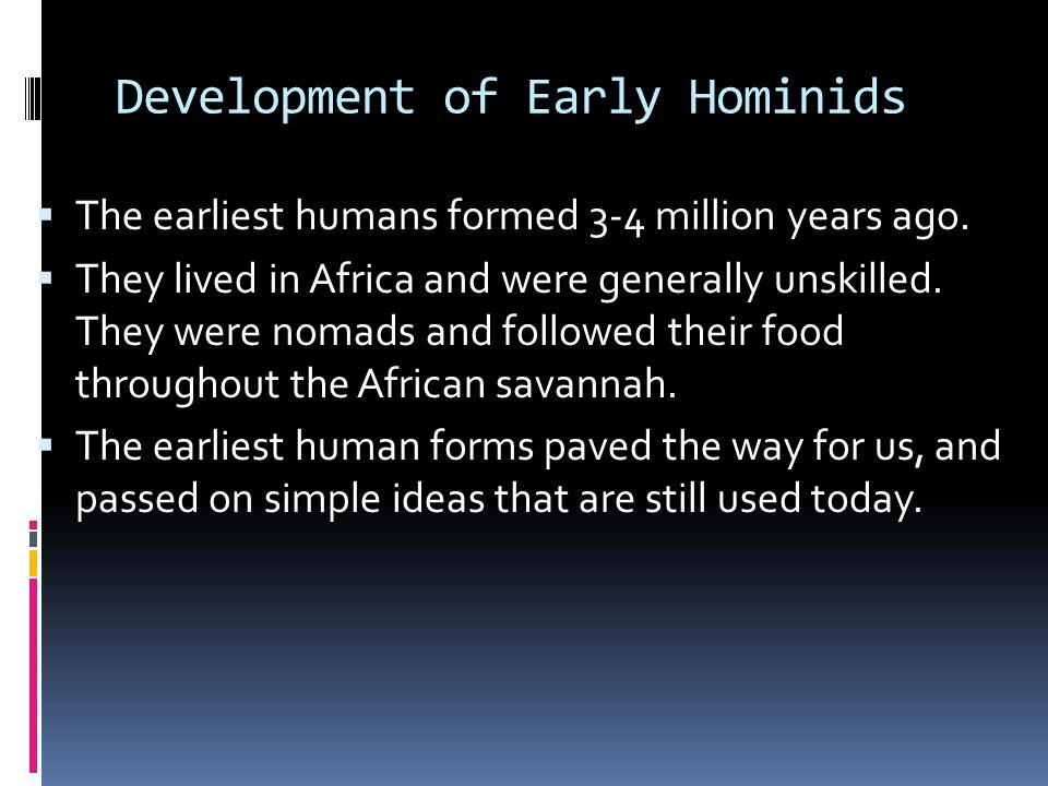 Development of Early Hominids  The earliest humans formed 3-4 million years ago.