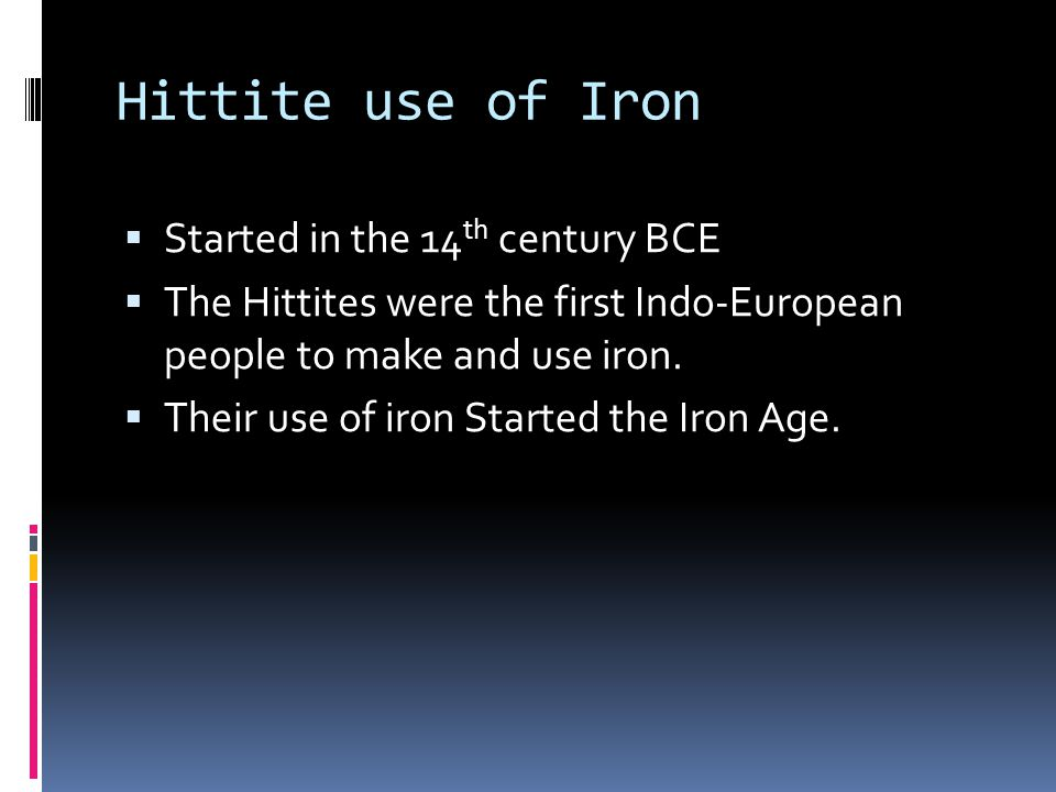 Hittite use of Iron  Started in the 14 th century BCE  The Hittites were the first Indo-European people to make and use iron.