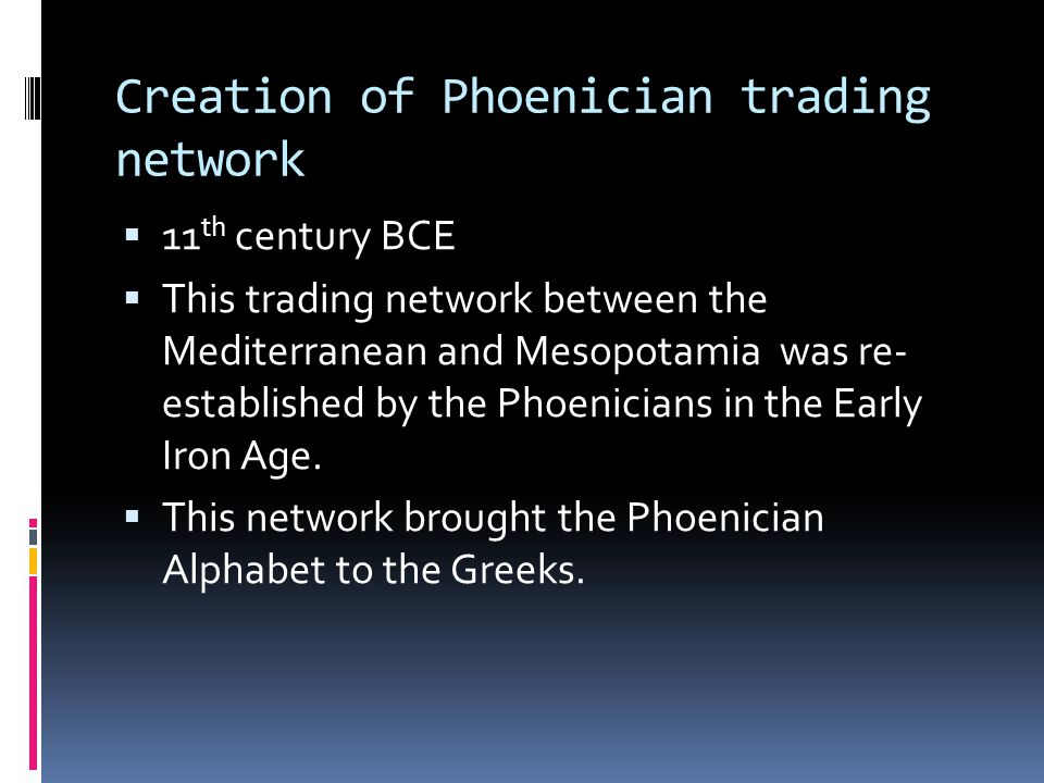 Creation of Phoenician trading network  11 th century BCE  This trading network between the Mediterranean and Mesopotamia was re- established by the Phoenicians in the Early Iron Age.