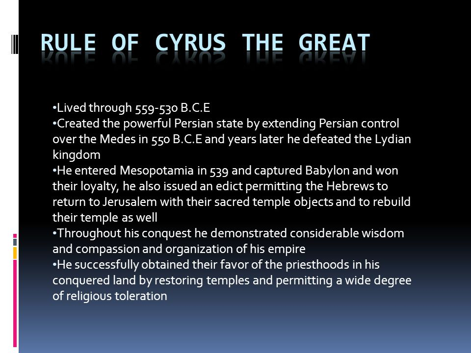 Lived through 559-530 B.C.E Created the powerful Persian state by extending Persian control over the Medes in 550 B.C.E and years later he defeated the Lydian kingdom He entered Mesopotamia in 539 and captured Babylon and won their loyalty, he also issued an edict permitting the Hebrews to return to Jerusalem with their sacred temple objects and to rebuild their temple as well Throughout his conquest he demonstrated considerable wisdom and compassion and organization of his empire He successfully obtained their favor of the priesthoods in his conquered land by restoring temples and permitting a wide degree of religious toleration