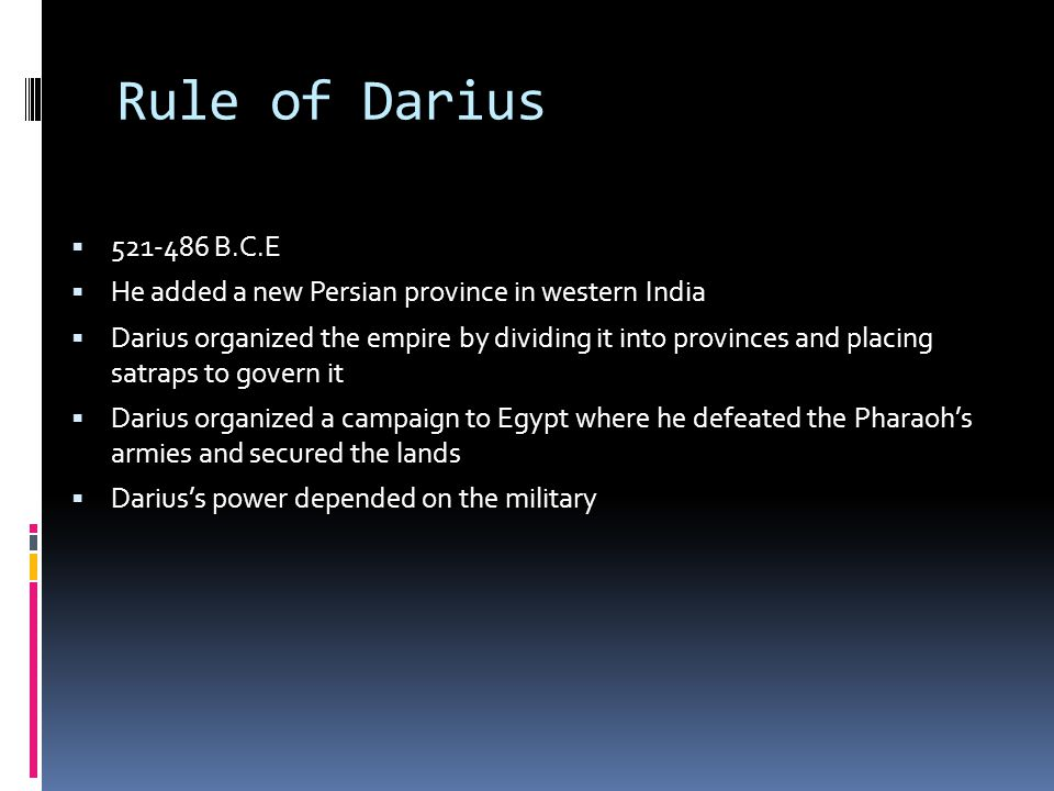 Rule of Darius  521-486 B.C.E  He added a new Persian province in western India  Darius organized the empire by dividing it into provinces and placing satraps to govern it  Darius organized a campaign to Egypt where he defeated the Pharaoh's armies and secured the lands  Darius's power depended on the military