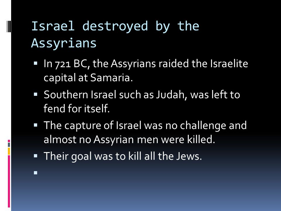 Israel destroyed by the Assyrians  In 721 BC, the Assyrians raided the Israelite capital at Samaria.