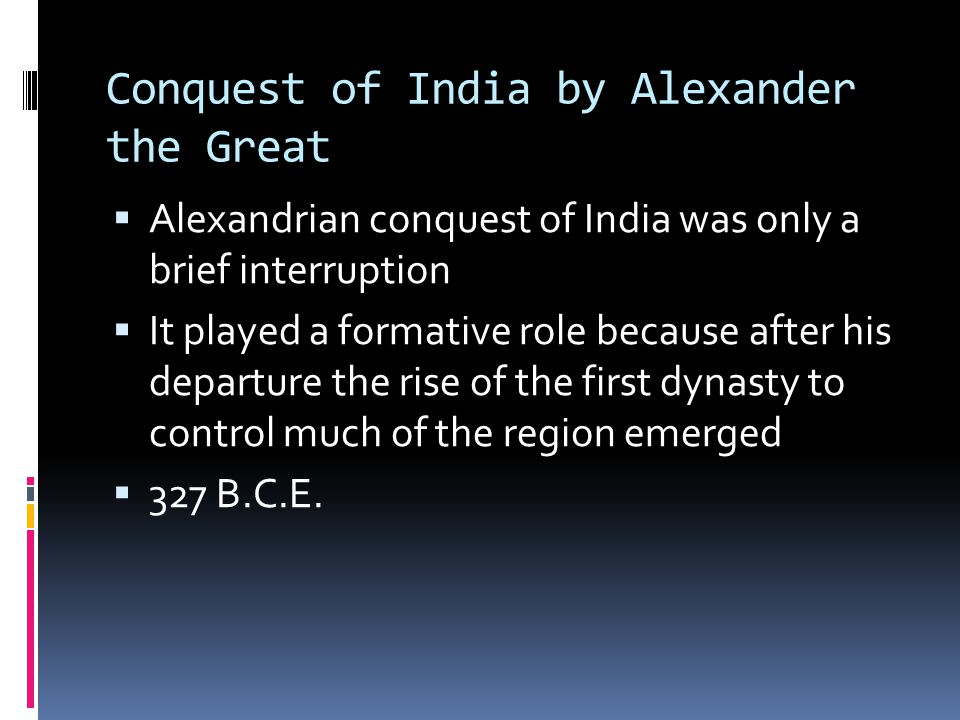 Conquest of India by Alexander the Great  Alexandrian conquest of India was only a brief interruption  It played a formative role because after his departure the rise of the first dynasty to control much of the region emerged  327 B.C.E.