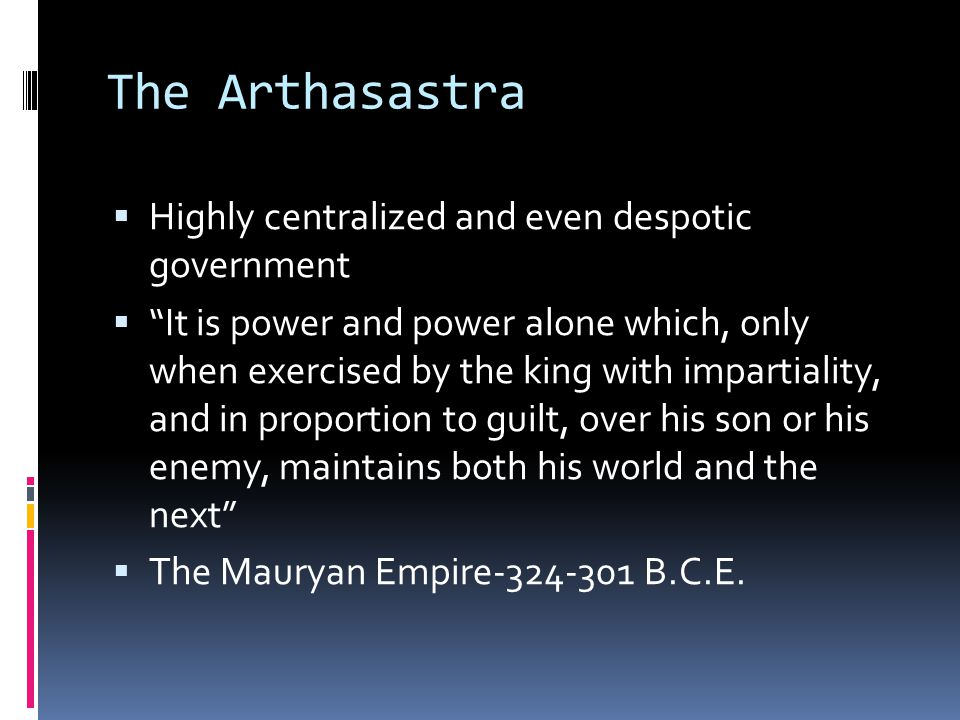 The Arthasastra  Highly centralized and even despotic government  It is power and power alone which, only when exercised by the king with impartiality, and in proportion to guilt, over his son or his enemy, maintains both his world and the next  The Mauryan Empire-324-301 B.C.E.