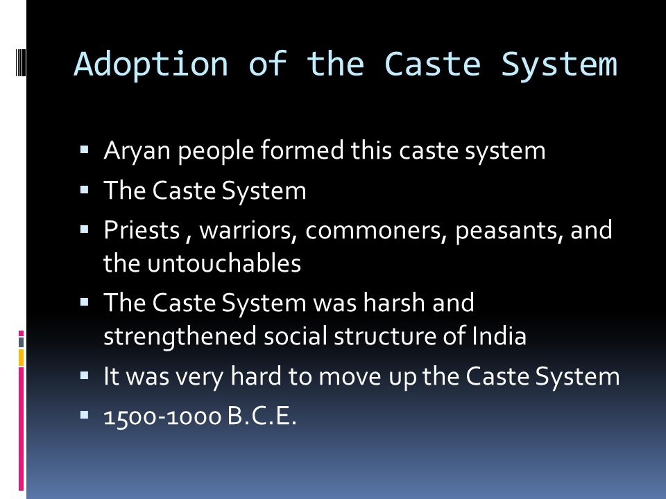 Adoption of the Caste System  Aryan people formed this caste system  The Caste System  Priests, warriors, commoners, peasants, and the untouchables  The Caste System was harsh and strengthened social structure of India  It was very hard to move up the Caste System  1500-1000 B.C.E.