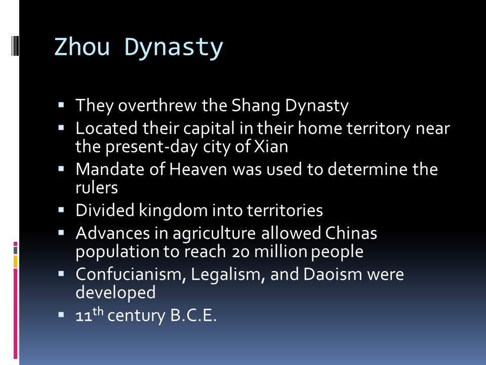 Zhou Dynasty  They overthrew the Shang Dynasty  Located their capital in their home territory near the present-day city of Xian  Mandate of Heaven was used to determine the rulers  Divided kingdom into territories  Advances in agriculture allowed Chinas population to reach 20 million people  Confucianism, Legalism, and Daoism were developed  11 th century B.C.E.
